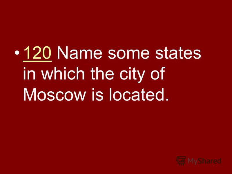 120 Name some states in which the city of Moscow is located.120