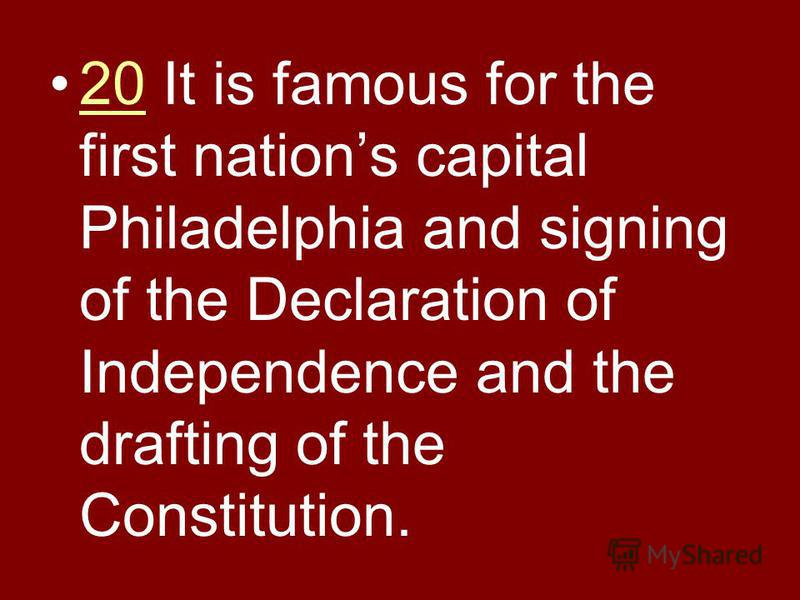 20 It is famous for the first nations capital Philadelphia and signing of the Declaration of Independence and the drafting of the Constitution.20