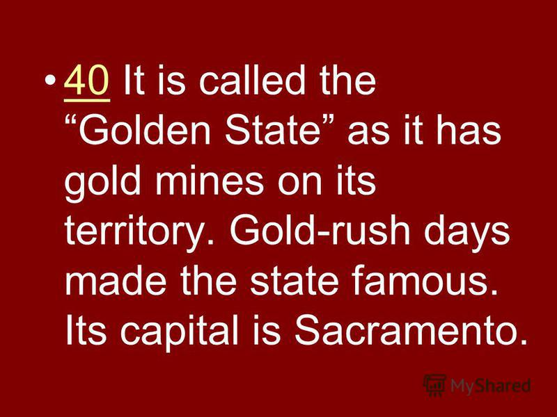 40 It is called the Golden State as it has gold mines on its territory. Gold-rush days made the state famous. Its capital is Sacramento.40