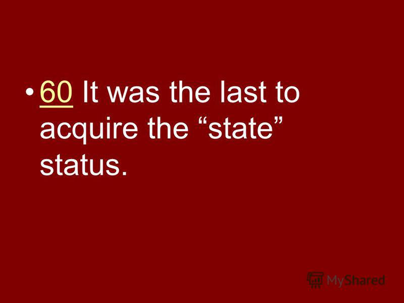 60 It was the last to acquire the state status.60