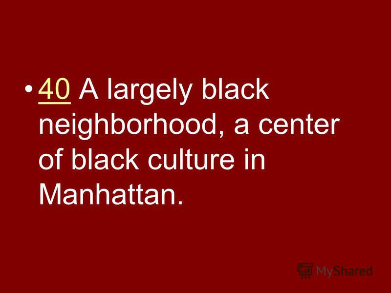 40 A largely black neighborhood, a center of black culture in Manhattan.40