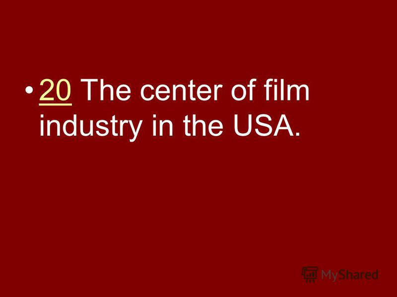 20 The center of film industry in the USA.20