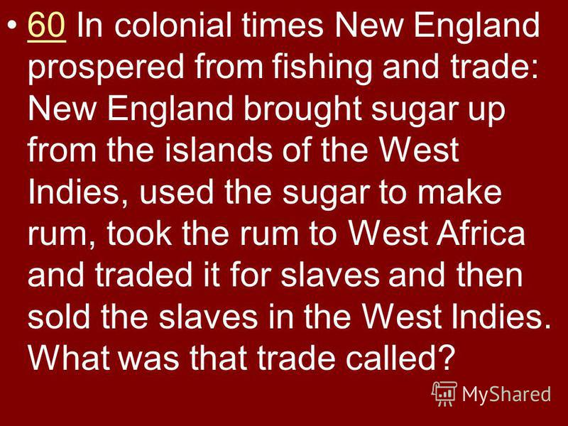 60 In colonial times New England prospered from fishing and trade: New England brought sugar up from the islands of the West Indies, used the sugar to make rum, took the rum to West Africa and traded it for slaves and then sold the slaves in the West
