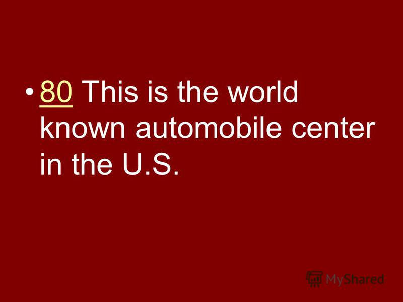 80 This is the world known automobile center in the U.S.80