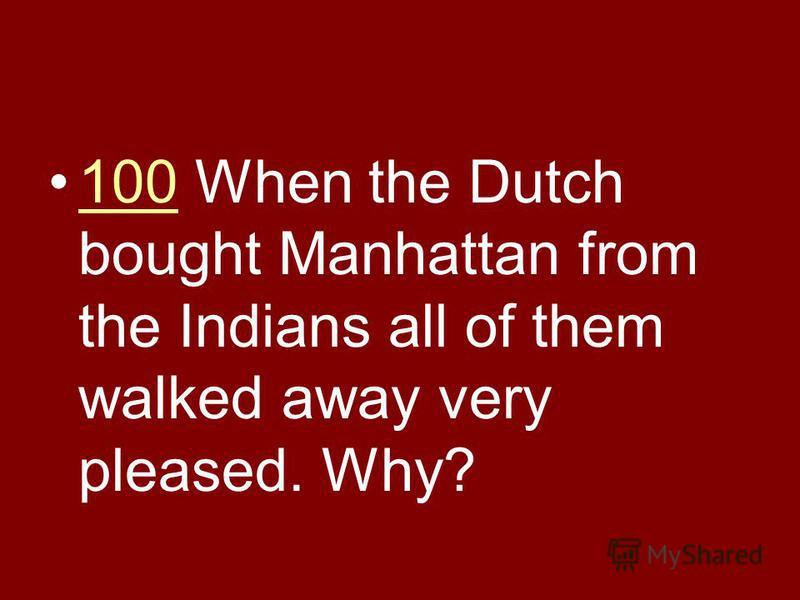100 When the Dutch bought Manhattan from the Indians all of them walked away very pleased. Why?100