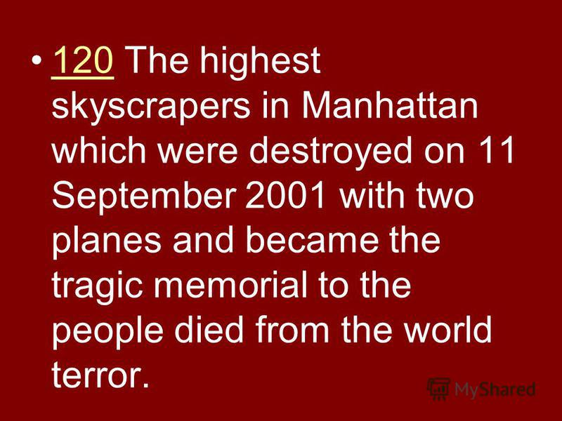 120 The highest skyscrapers in Manhattan which were destroyed on 11 September 2001 with two planes and became the tragic memorial to the people died from the world terror.120