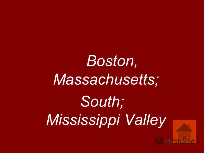 Boston, Massachusetts; South; Mississippi Valley