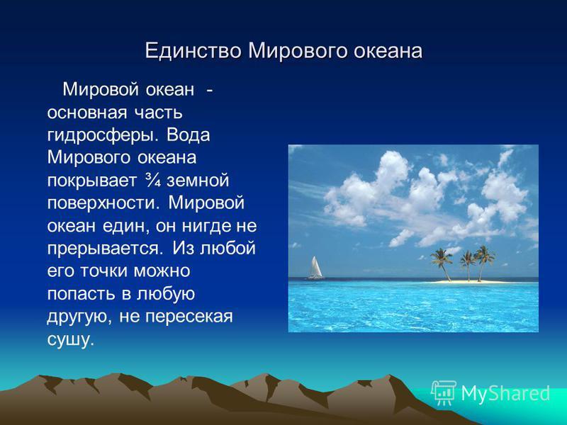 Единство Мирового океана Мировой океан - основная часть гидросферы. Вода Мирового океана покрывает ¾ земной поверхности. Мировой океан един, он нигде не прерывается. Из любой егоо точки можно попасть в любую другую, не пересекая сушу.