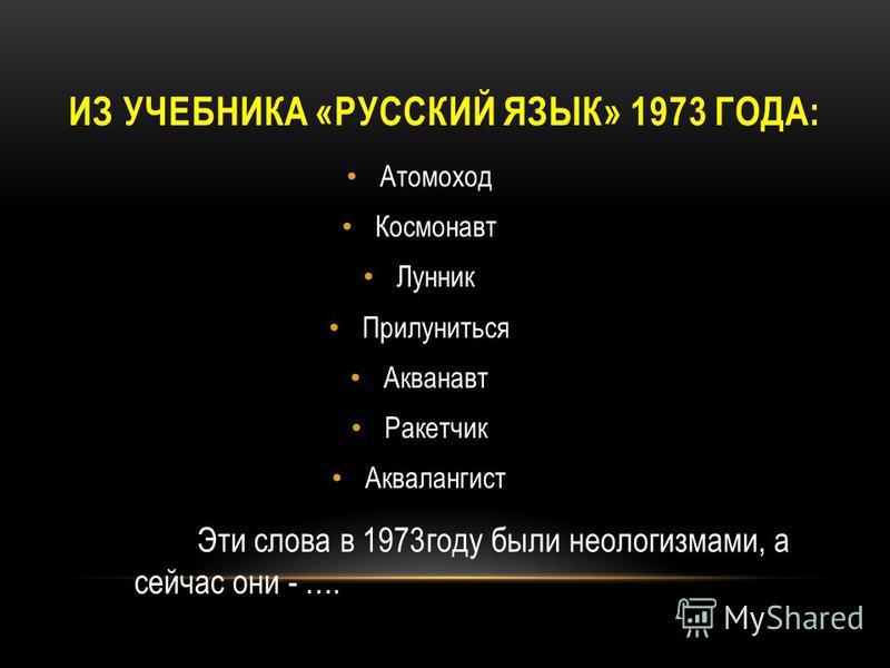 ИЗ УЧЕБНИКА «РУССКИЙ ЯЗЫК» 1973 ГОДА: Атомоход Космонавт Лунник Прилуниться Акванавт Ракетчик Аквалангист Эти слова в 1973 году были неологизмами, а сейчас они - ….