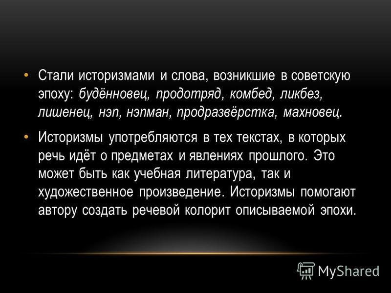 Стали историзмами и слова, возникшие в советскую эпоху: будённовец, продотряд, комбед, ликбез, лишенец, нэп, нэпман, продразвёрстка, махновец. Историзмы употребляются в тех текстах, в которых речь идёт о предметах и явлениях прошлого. Это может быть