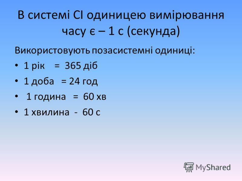 В системі СІ одиницею вимірювання часу є – 1 с (секунда) Використовують позасистемні одиниці: 1 рік = 365 діб 1 доба = 24 год 1 година = 60 хв 1 хвилина - 60 с
