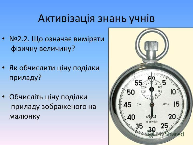 Активізація знань учнів 2.2. Що означає виміряти фізичну величину? Як обчислити ціну поділки приладу? Обчисліть ціну поділки приладу зображеного на малюнку