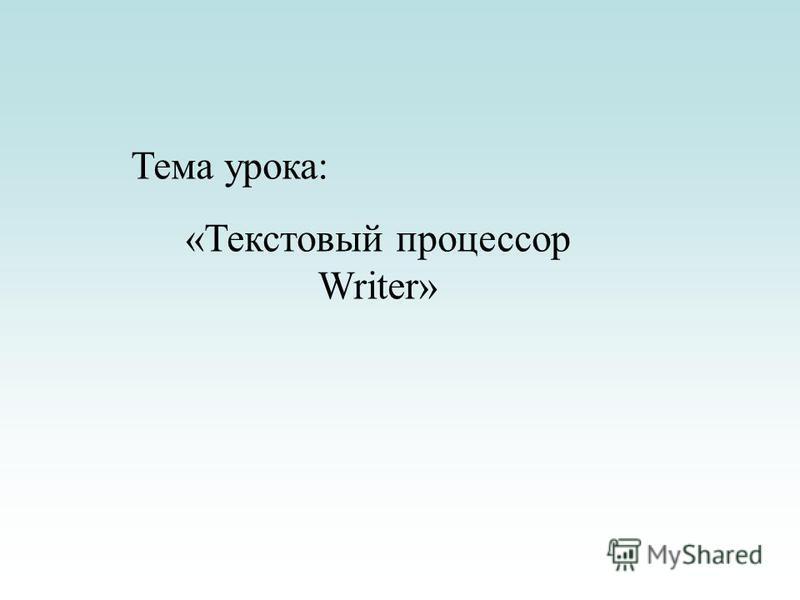 Тема урока: «Текстовый процессор Writer»