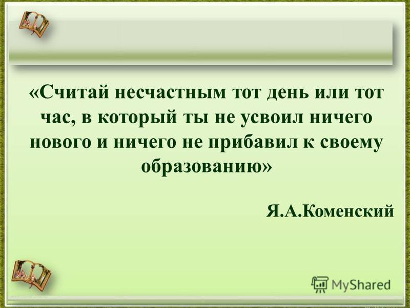 http://aida.ucoz.ru «Считай несчастным тот день или тот час, в который ты не усвоил ничего нового и ничего не прибавил к своему образованию» Я.А.Коменский