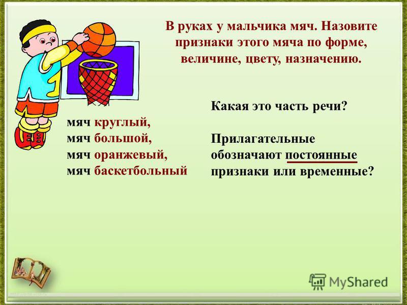 http://aida.ucoz.ru В руках у мальчика мяч. Назовите признаки этого мяча по форме, величине, цвету, назначению. мяч круглый, мяч большой, мяч оранжевый, мяч баскетбольный Какая это часть речи? Прилагательные обозначают постоянные признаки или временн