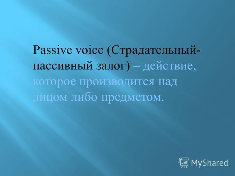 Passive voice (Страдательный- пассивный залог) – действие, которое производится над лицом либо предметом.
