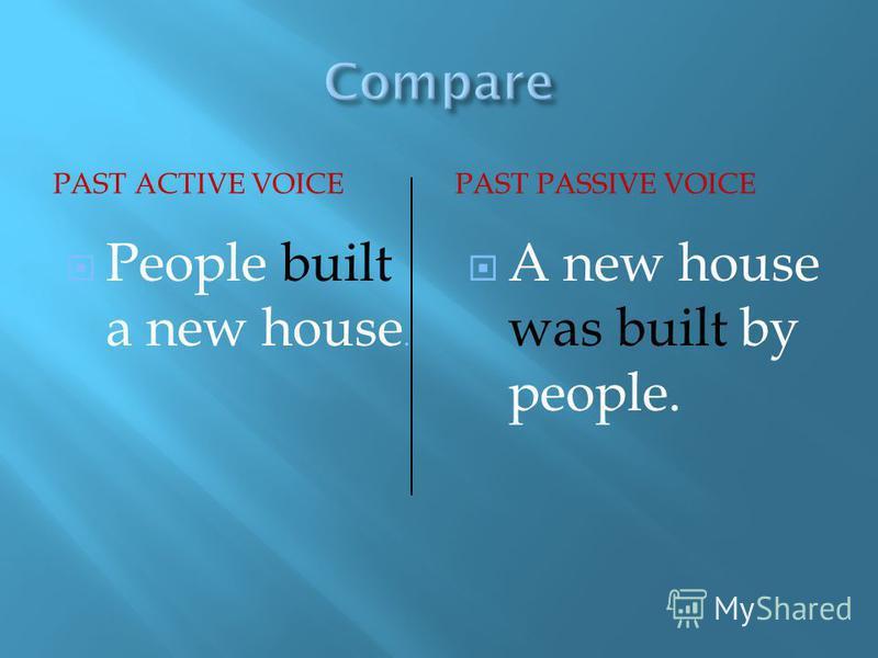 PAST ACTIVE VOICEPAST PASSIVE VOICE People built a new house. A new house was built by people.