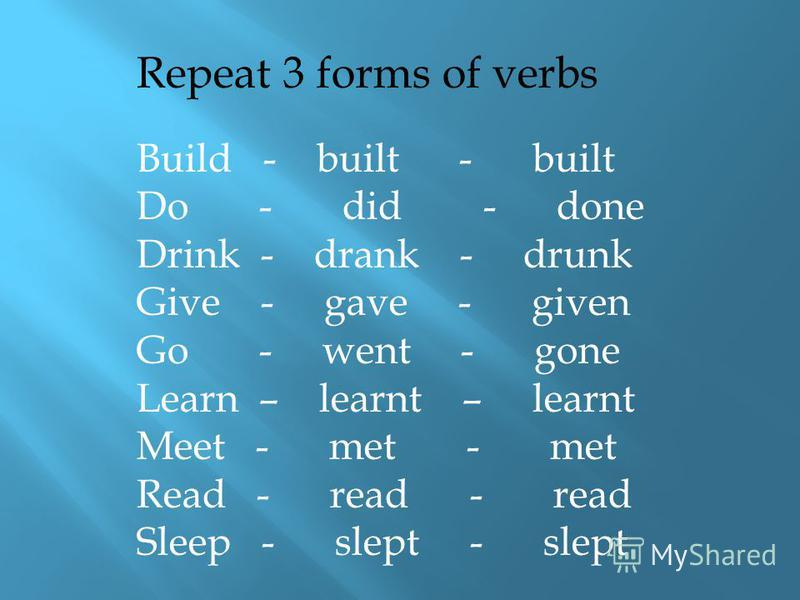 Repeat 3 forms of verbs Build - built - built Do - did - done Drink - drank - drunk Give - gave - given Go - went - gone Learn – learnt – learnt Meet - met - met Read - read - read Sleep - slept - slept