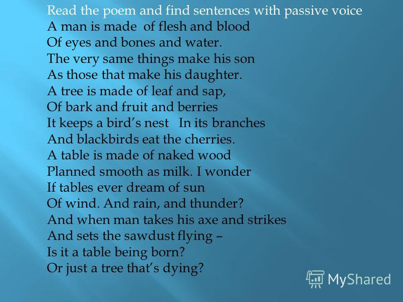 Read the poem and find sentences with passive voice A man is made of flesh and blood Of eyes and bones and water. The very same things make his son As those that make his daughter. A tree is made of leaf and sap, Of bark and fruit and berries It keep