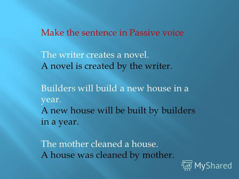 Make the sentence in Passive voice The writer creates a novel. A novel is created by the writer. Builders will build a new house in a year. A new house will be built by builders in a year. The mother cleaned a house. A house was cleaned by mother.