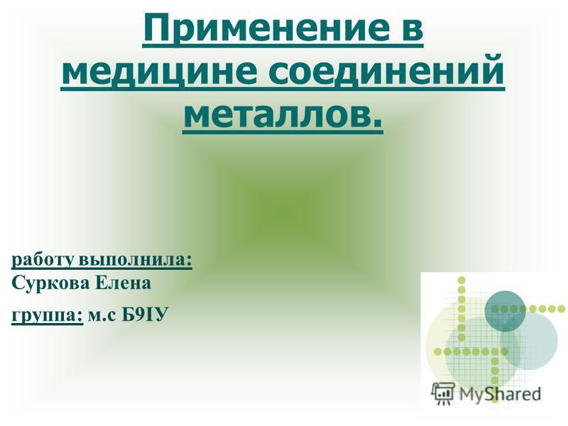 Применение в медицине соединений металлов. работу выполнила: Суркова Елена группа: м.с Б9IУ