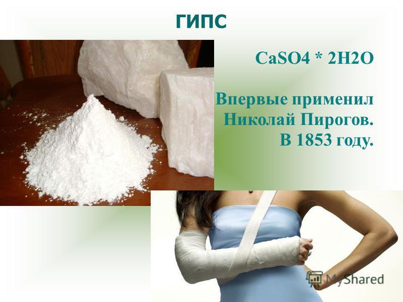 ГИПС CaSO4 * 2H2O Впервые применил Николай Пирогов. В 1853 году.