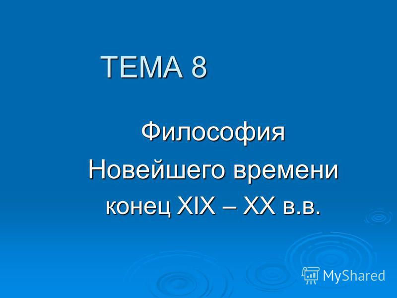 ТЕМА 8 Философия Новейшего времени конец XIX – XX в.в.