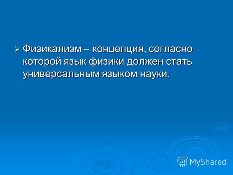 Физикализм – концепция, согласно которой язык физики должен стать универсальным языком науки. Физикализм – концепция, согласно которой язык физики должен стать универсальным языком науки.