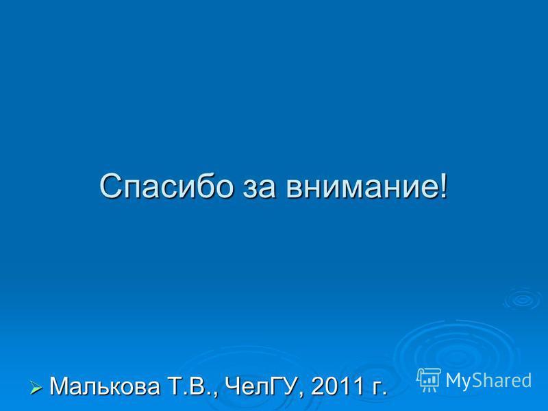 Спасибо за внимание! Малькова Т.В., ЧелГУ, 2011 г. Малькова Т.В., ЧелГУ, 2011 г.