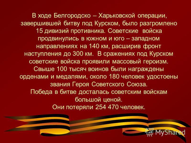 В ходе Белгородско – Харьковской операции, завершившей битву под Курском, было разгромлено 15 дивизий противника. Советские войска продвинулись в южном и юго – западном направлениях на 140 км, расширив фронт наступления до 300 км. В сражениях под Кур
