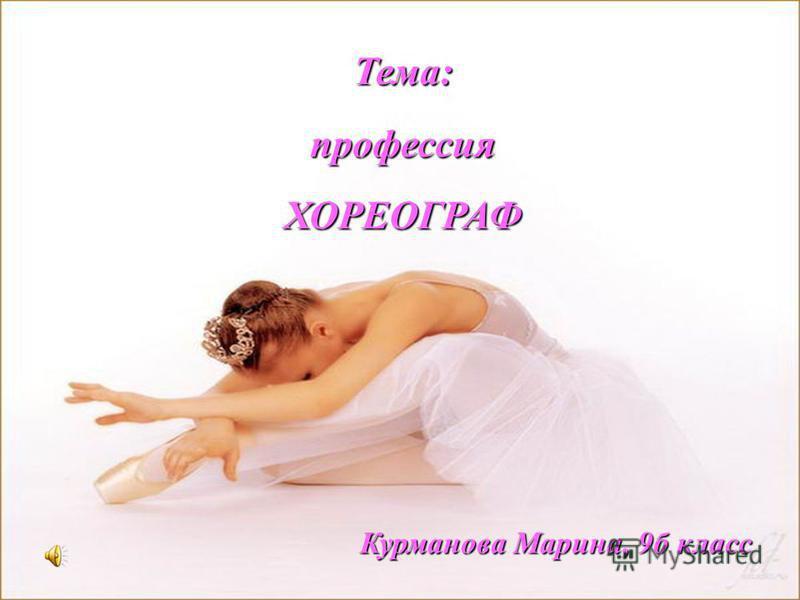 Тема:профессияХОРЕОГРАФ Курманова Марина, 9 б класс