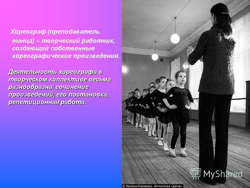 Хореограф (преподаватель танца) – творческий работник, создающий собственные хореографические произведения. Деятельность хореографа в творческом коллективе весьма разнообразна: сочинение произведений, его постановка, репетиционная работа.