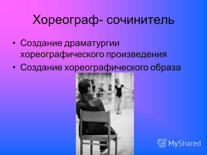 Хореограф- сочинитель Создание драматургии хореографического произведения Создание хореографического образа