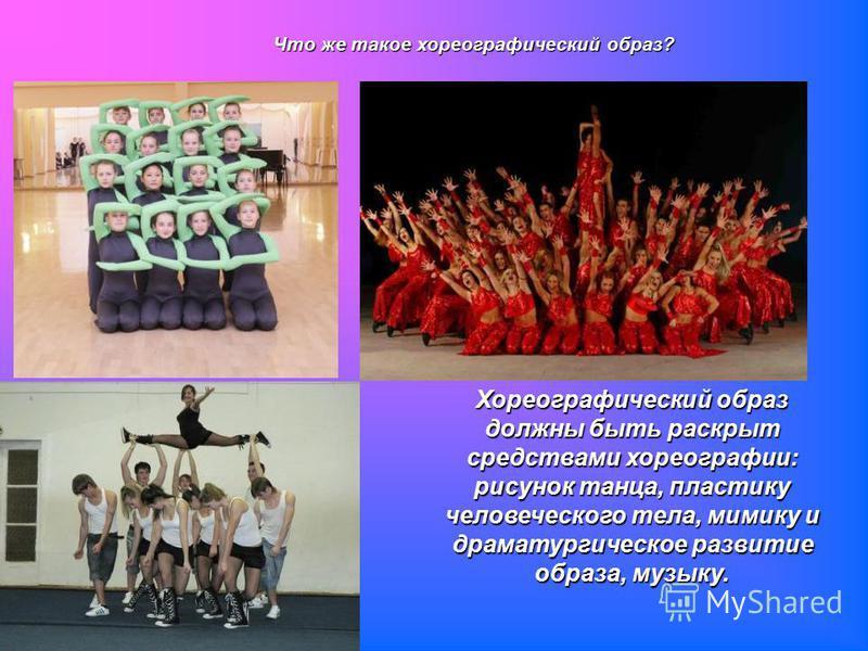 Хореографический образ должны быть раскрыт средствами хореографии: рисунок танца, пластику человеческого тела, мимику и драматургическое развитие образа, музыку. Что же такое хореографический образ?