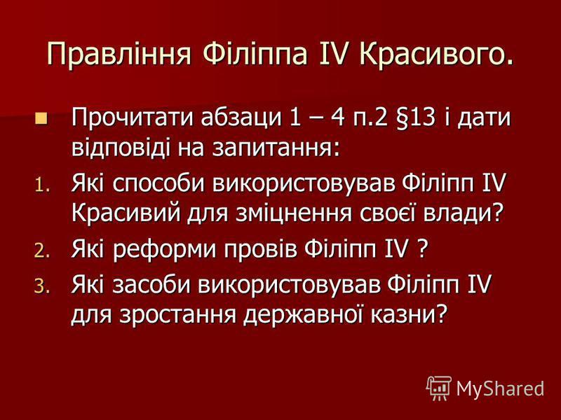 Правління Філіппа IV Красивого. Прочитати абзаци 1 – 4 п.2 §13 і дати відповіді на запитання: Прочитати абзаци 1 – 4 п.2 §13 і дати відповіді на запитання: 1. Які способи використовував Філіпп IV Красивий для зміцнення своєї влади? 2. Які реформи про