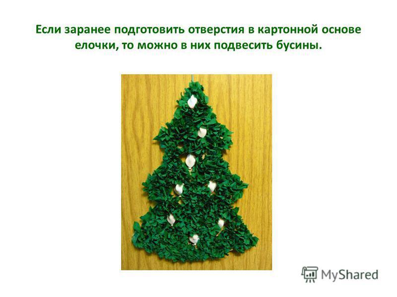 Если заранее подготовить отверстия в картонной основе елочки, то можно в них подвесить бусины.
