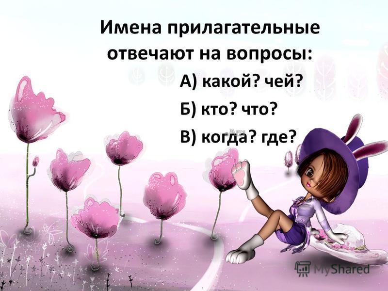 Имена прилагательные отвечают на вопросы: А) какой? чей? Б) кто? что? В) когда? где?