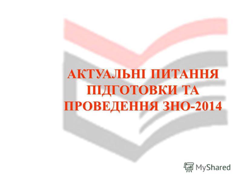 АКТУАЛЬНІ ПИТАННЯ ПІДГОТОВКИ ТА ПРОВЕДЕННЯ ЗНО-2014