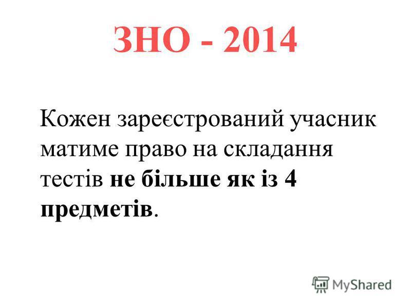 ЗНО - 2014 Кожен зареєстрований учасник матиме право на складання тестів не більше як із 4 предметів.