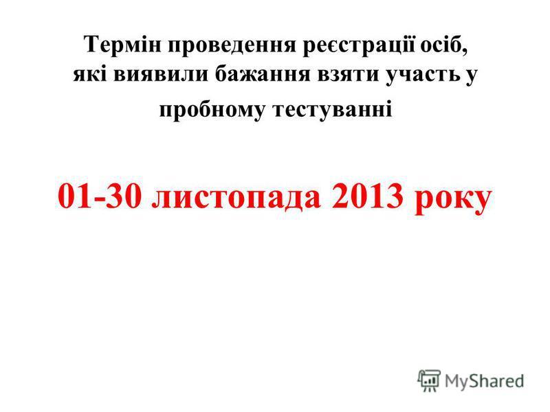 Термін проведення реєстрації осіб, які виявили бажання взяти участь у пробному тестуванні 01-30 листопада 2013 року