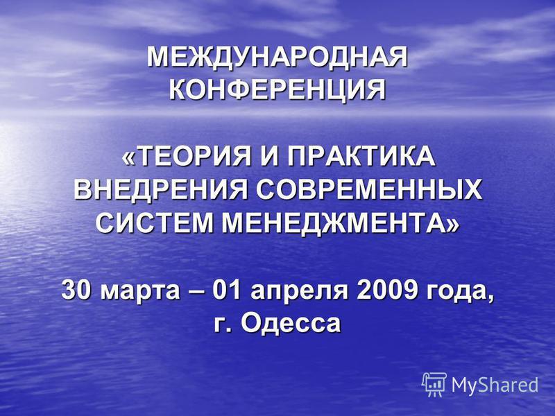 МЕЖДУНАРОДНАЯ КОНФЕРЕНЦИЯ «ТЕОРИЯ И ПРАКТИКА ВНЕДРЕНИЯ СОВРЕМЕННЫХ СИСТЕМ МЕНЕДЖМЕНТА» 30 марта – 01 апреля 2009 года, г. Одесса