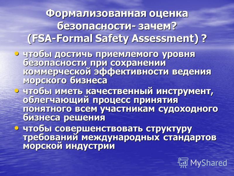 Формализованная оценка безопасности- зачем? (FSA-Formal Safety Assessment) ? чтобы достичь приемлемого уровня безопасности при сохранении коммерческой эффективности ведения морского бизнеса чтобы достичь приемлемого уровня безопасности при сохранении
