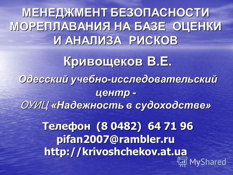 МЕНЕДЖМЕНТ БЕЗОПАСНОСТИ МОРЕПЛАВАНИЯ НА БАЗЕ ОЦЕНКИ И АНАЛИЗА РИСКОВ Кривощеков В.Е. Одесский учебно-исследовательский центр - ОУИЦ «Надежность в судоходстве» Телефон (8 0482) 64 71 96 pifan2007@rambler.ru http://krivoshchekov.at.ua