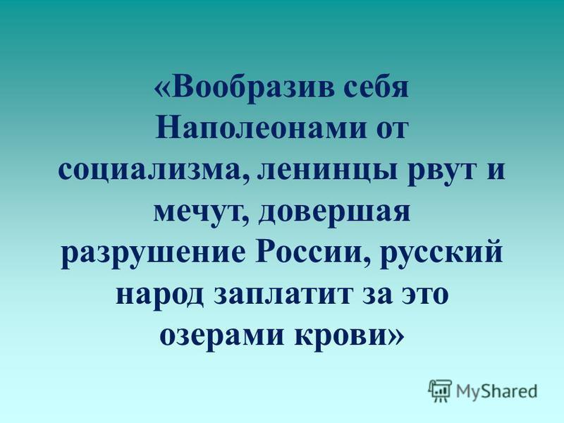 «Вообразив себя Наполеонами от социализма, ленинцы рвут и мечут, довершая разрушение России, русский народ заплатит за это озерами крови»