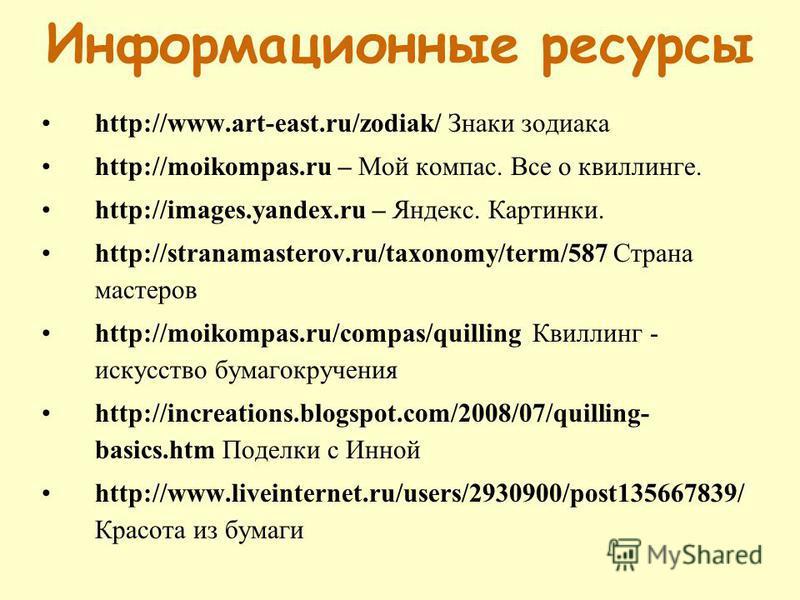 Информационные ресурсы http://www.art-east.ru/zodiak/ Знаки зодиака http://moikompas.ru – Мой компас. Все о квиллинге. http://images.yandex.ru – Яндекс. Картинки. http://stranamasterov.ru/taxonomy/term/587 Страна мастеров http://moikompas.ru/compas/q