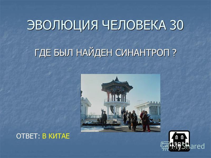ЭВОЛЮЦИЯ ЧЕЛОВЕКА 30 ГДЕ БЫЛ НАЙДЕН СИНАНТРОП ? ОТВЕТ: В КИТАЕ