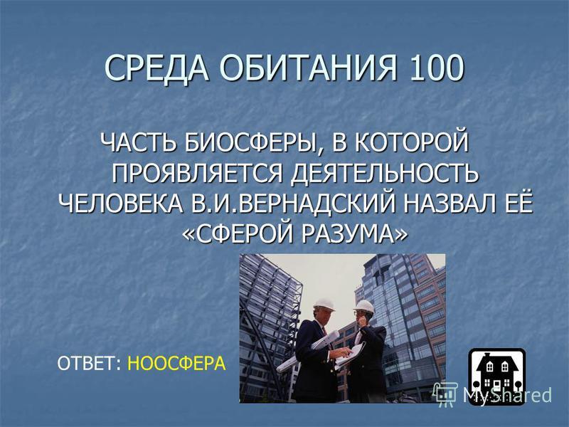 СРЕДА ОБИТАНИЯ 100 ЧАСТЬ БИОСФЕРЫ, В КОТОРОЙ ПРОЯВЛЯЕТСЯ ДЕЯТЕЛЬНОСТЬ ЧЕЛОВЕКА В.И.ВЕРНАДСКИЙ НАЗВАЛ ЕЁ «СФЕРОЙ РАЗУМА» ОТВЕТ: НООСФЕРА