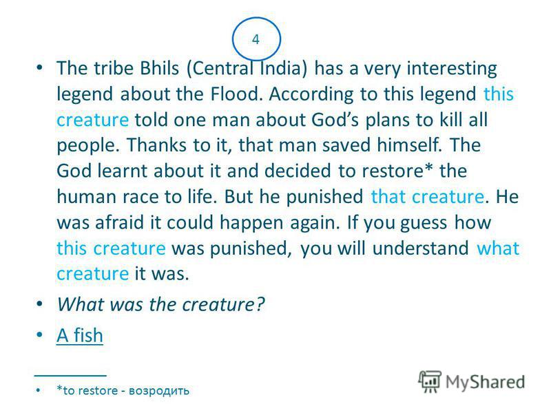 The tribe Bhils (Central India) has a very interesting legend about the Flood. According to this legend this creature told one man about Gods plans to kill all people. Thanks to it, that man saved himself. The God learnt about it and decided to resto