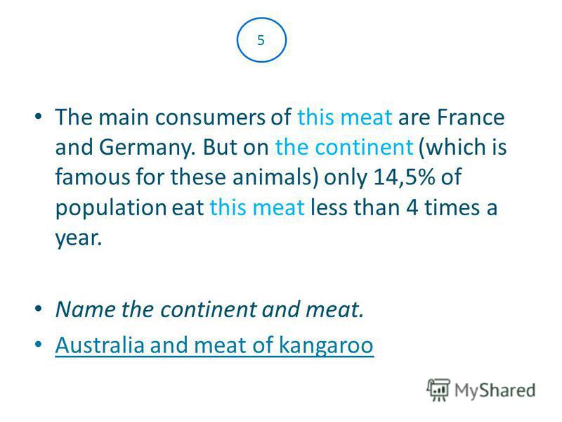 The main consumers of this meat are France and Germany. But on the continent (which is famous for these animals) only 14,5% of population eat this meat less than 4 times a year. Name the continent and meat. Australia and meat of kangaroo 5