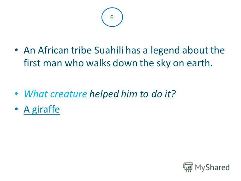 An African tribe Suahili has a legend about the first man who walks down the sky on earth. What creature helped him to do it? A giraffe 6